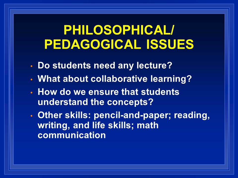 PHILOSOPHICAL/ PEDAGOGICAL ISSUES Do students need any lecture.