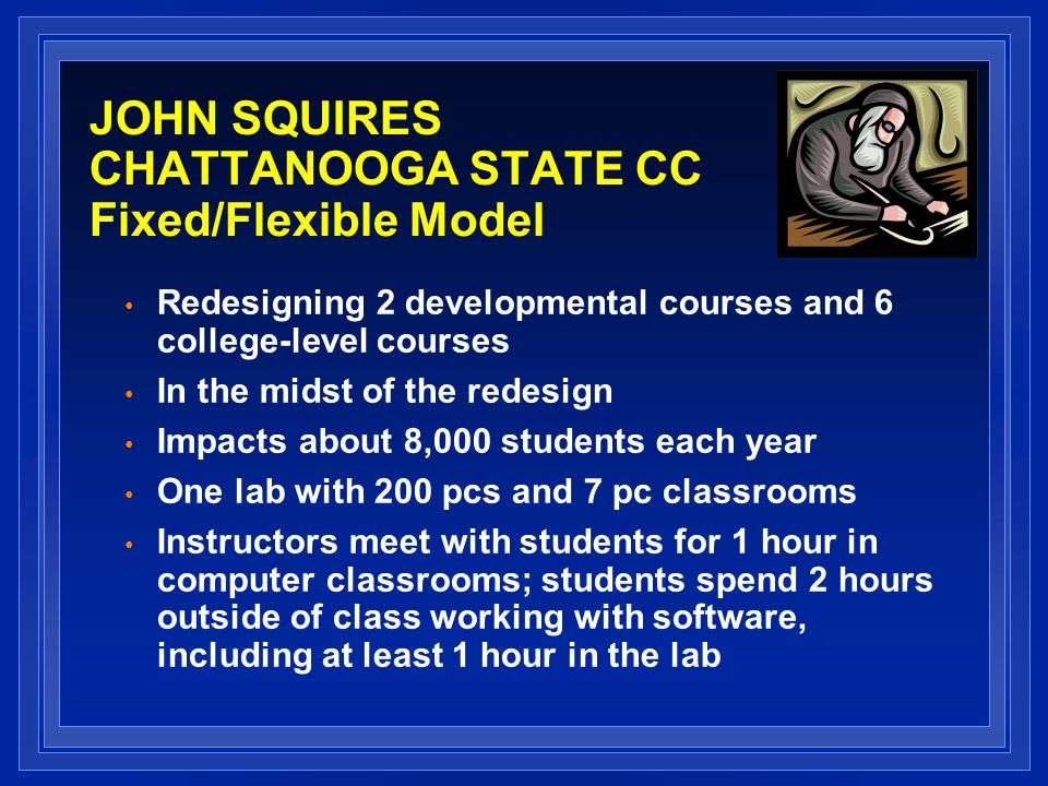 JOHN SQUIRES CHATTANOOGA STATE CC Fixed/Flexible Model Redesigning 2 developmental courses and 6 college-level courses In the midst of the redesign Impacts about 8,000 students each year One lab with 200 pcs and 7 pc classrooms Instructors meet with students for 1 hour in computer classrooms; students spend 2 hours outside of class working with software, including at least 1 hour in the lab
