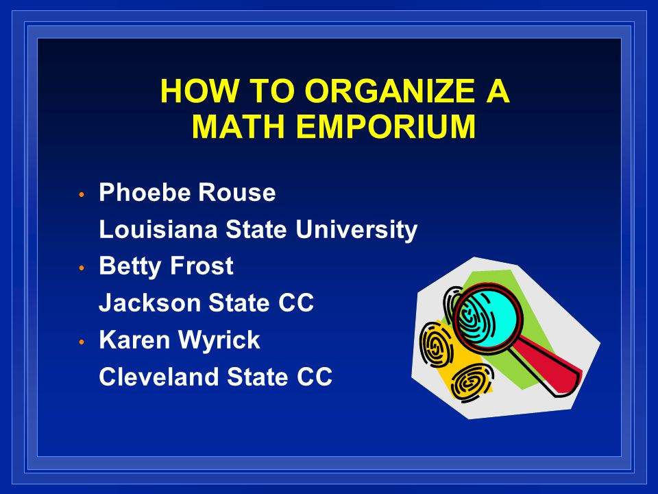 HOW TO ORGANIZE A MATH EMPORIUM Phoebe Rouse Louisiana State University Betty Frost Jackson State CC Karen Wyrick Cleveland State CC