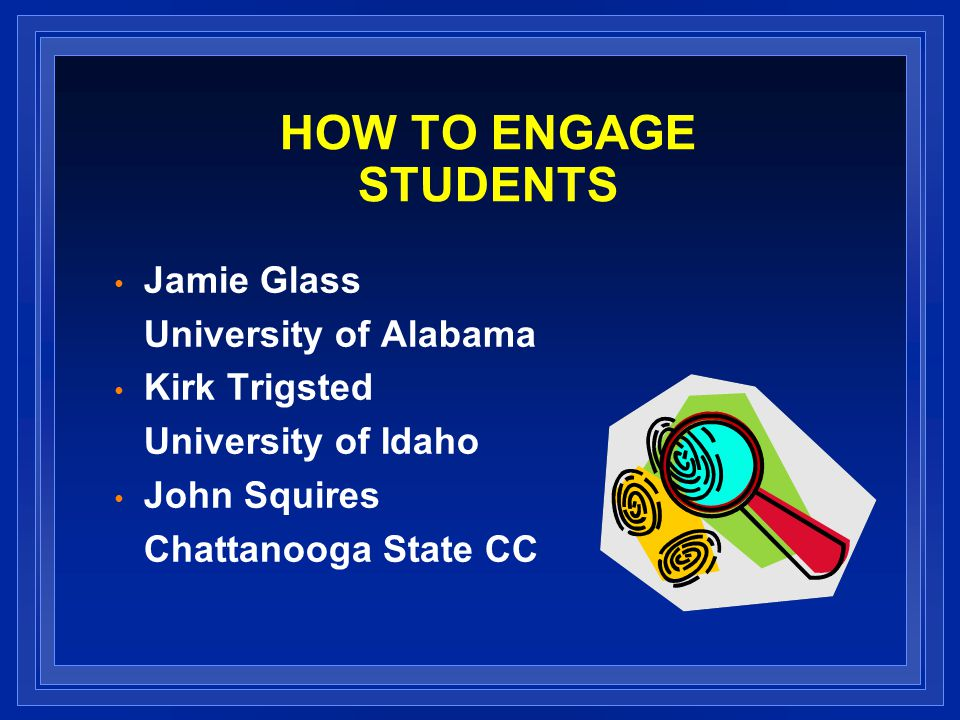 HOW TO ENGAGE STUDENTS Jamie Glass University of Alabama Kirk Trigsted University of Idaho John Squires Chattanooga State CC