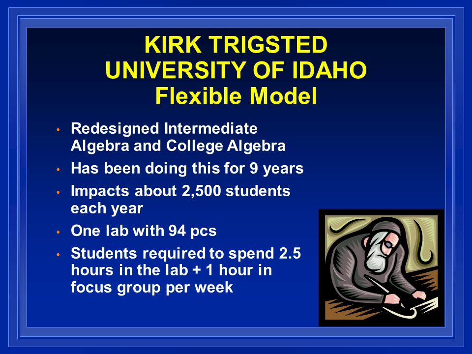 KIRK TRIGSTED UNIVERSITY OF IDAHO Flexible Model Redesigned Intermediate Algebra and College Algebra Has been doing this for 9 years Impacts about 2,500 students each year One lab with 94 pcs Students required to spend 2.5 hours in the lab + 1 hour in focus group per week