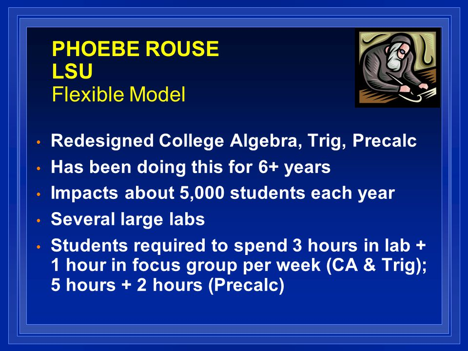 PHOEBE ROUSE LSU Flexible Model Redesigned College Algebra, Trig, Precalc Has been doing this for 6+ years Impacts about 5,000 students each year Several large labs Students required to spend 3 hours in lab + 1 hour in focus group per week (CA & Trig); 5 hours + 2 hours (Precalc)