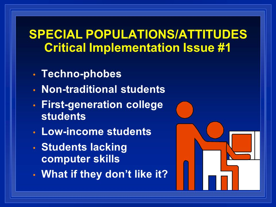 SPECIAL POPULATIONS/ATTITUDES Critical Implementation Issue #1 Techno-phobes Non-traditional students First-generation college students Low-income students Students lacking computer skills What if they dont like it