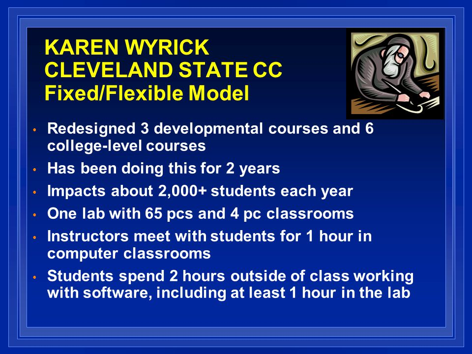 KAREN WYRICK CLEVELAND STATE CC Fixed/Flexible Model Redesigned 3 developmental courses and 6 college-level courses Has been doing this for 2 years Impacts about 2,000+ students each year One lab with 65 pcs and 4 pc classrooms Instructors meet with students for 1 hour in computer classrooms Students spend 2 hours outside of class working with software, including at least 1 hour in the lab