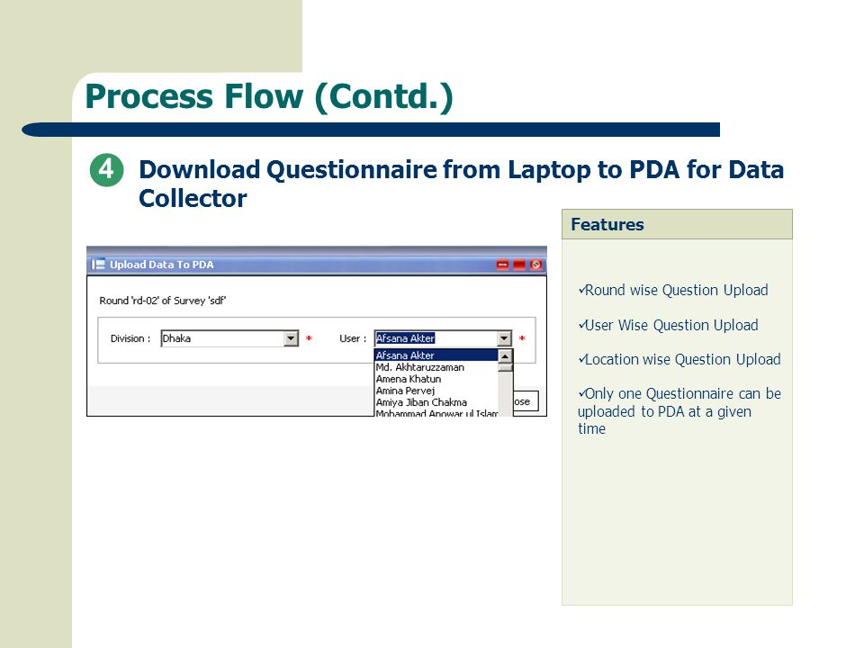 Process Flow (Contd.) Download Questionnaire from Laptop to PDA for Data Collector Features Round wise Question Upload User Wise Question Upload Location wise Question Upload Only one Questionnaire can be uploaded to PDA at a given time