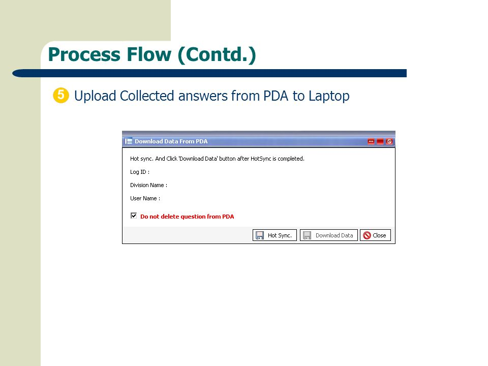 Process Flow (Contd.) Upload Collected answers from PDA to Laptop