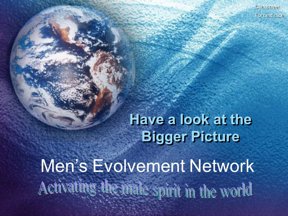 Click screen For next slide Have a look at the Bigger Picture Mens Evolvement Network