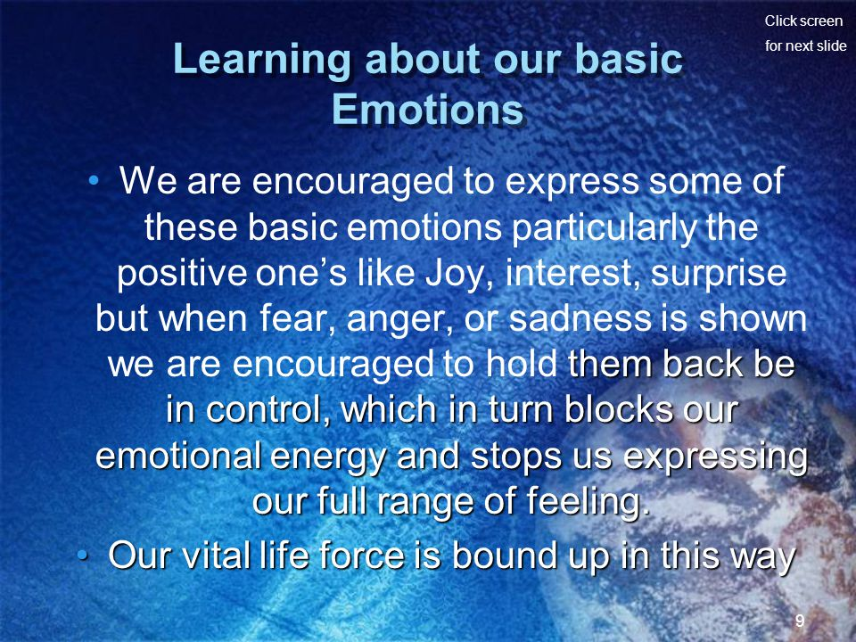 Click screen for next slide 9 Learning about our basic Emotions them back be in control, which in turn blocks our emotional energy and stops us expressing our full range of feeling.We are encouraged to express some of these basic emotions particularly the positive ones like Joy, interest, surprise but when fear, anger, or sadness is shown we are encouraged to hold them back be in control, which in turn blocks our emotional energy and stops us expressing our full range of feeling.