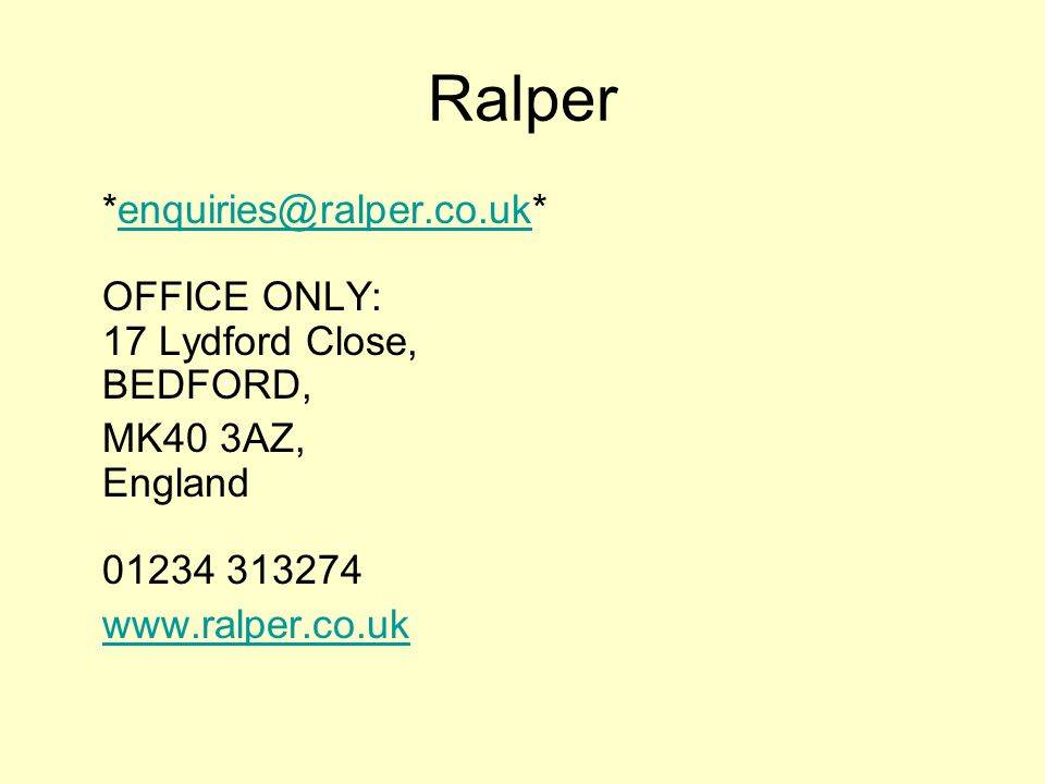 *enquiries@ralper.co.uk* OFFICE ONLY: 17 Lydford Close, BEDFORD,enquiries@ralper.co.uk MK40 3AZ, England 01234 313274 www.ralper.co.uk