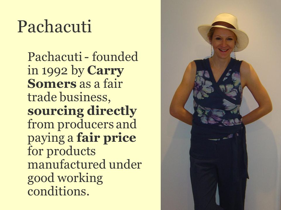 Pachacuti Pachacuti - founded in 1992 by Carry Somers as a fair trade business, sourcing directly from producers and paying a fair price for products manufactured under good working conditions.