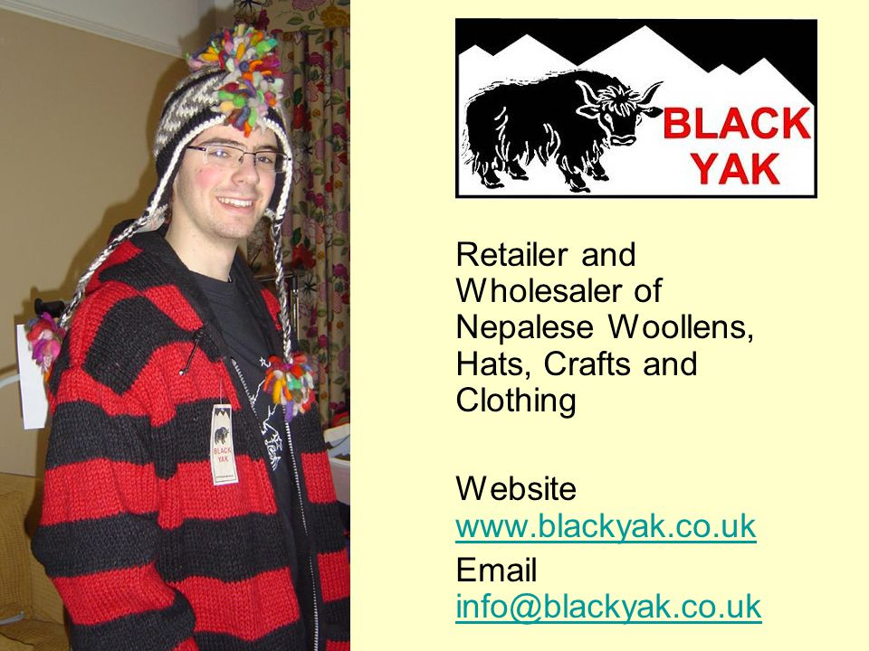 Retailer and Wholesaler of Nepalese Woollens, Hats, Crafts and Clothing Website www.blackyak.co.uk www.blackyak.co.uk Email info@blackyak.co.uk info@blackyak.co.uk