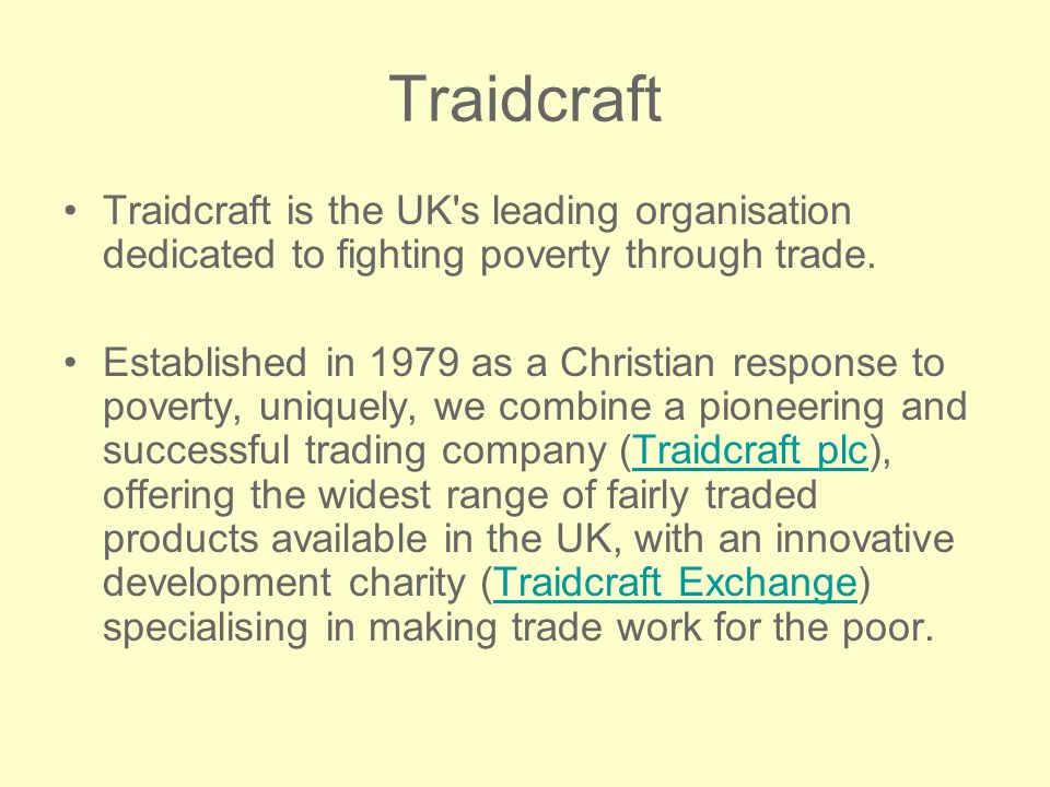 Traidcraft Traidcraft is the UK s leading organisation dedicated to fighting poverty through trade.