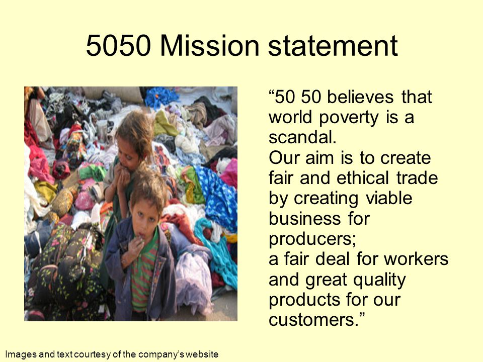 5050 Mission statement 50 50 believes that world poverty is a scandal.
