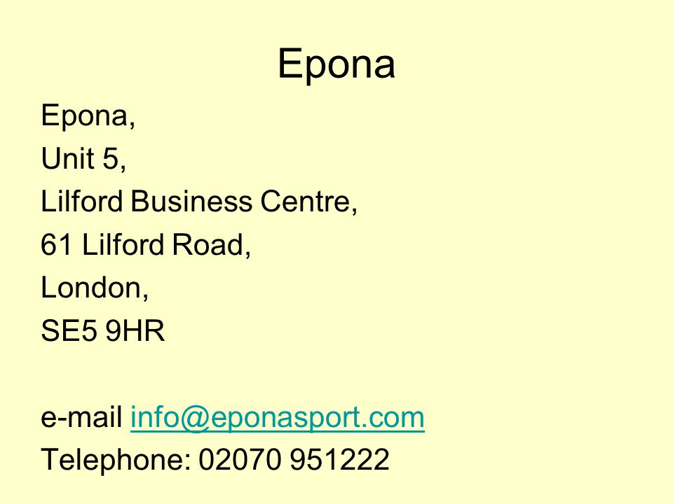 Epona Epona, Unit 5, Lilford Business Centre, 61 Lilford Road, London, SE5 9HR e-mail info@eponasport.cominfo@eponasport.com Telephone: 02070 951222