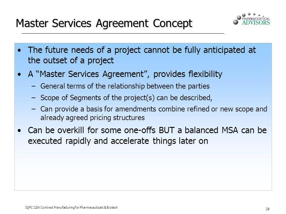 IQPC 12th Contract Manufacturing for Pharmaceuticals & Biotech 28 Master Services Agreement Concept The future needs of a project cannot be fully anti