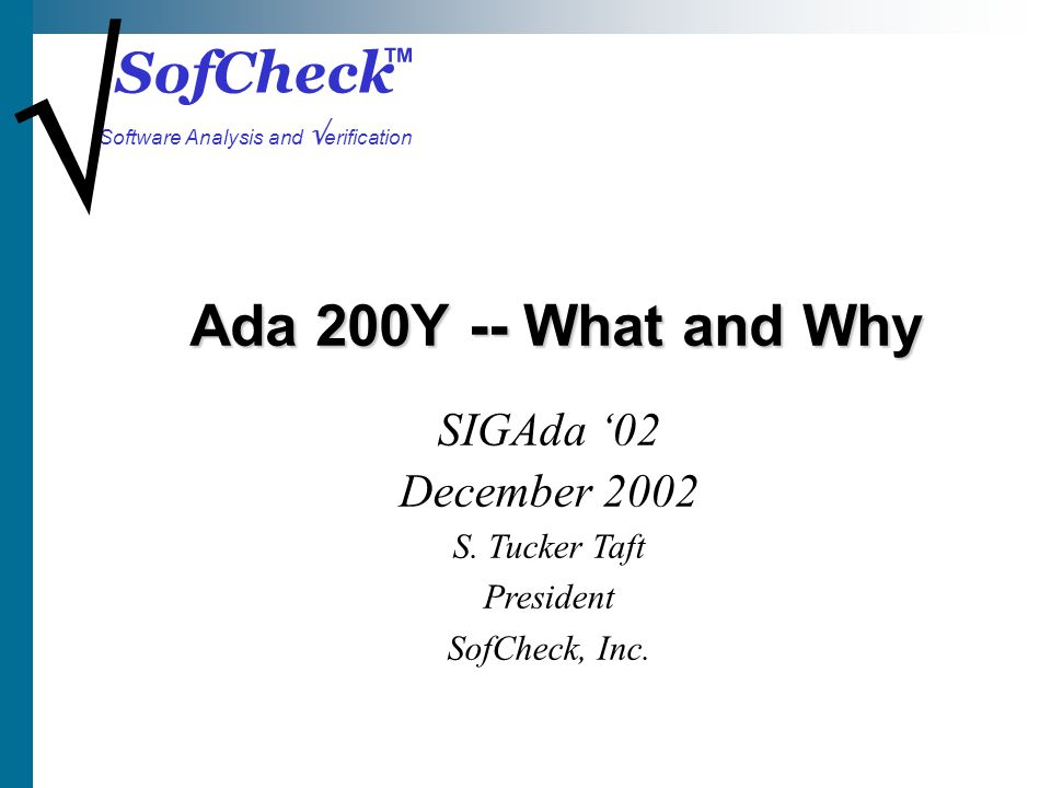 SofCheck Software Analysis and erification Ada 200Y -- What and Why SIGAda 02 December 2002 S. Tucker Taft President SofCheck, Inc.