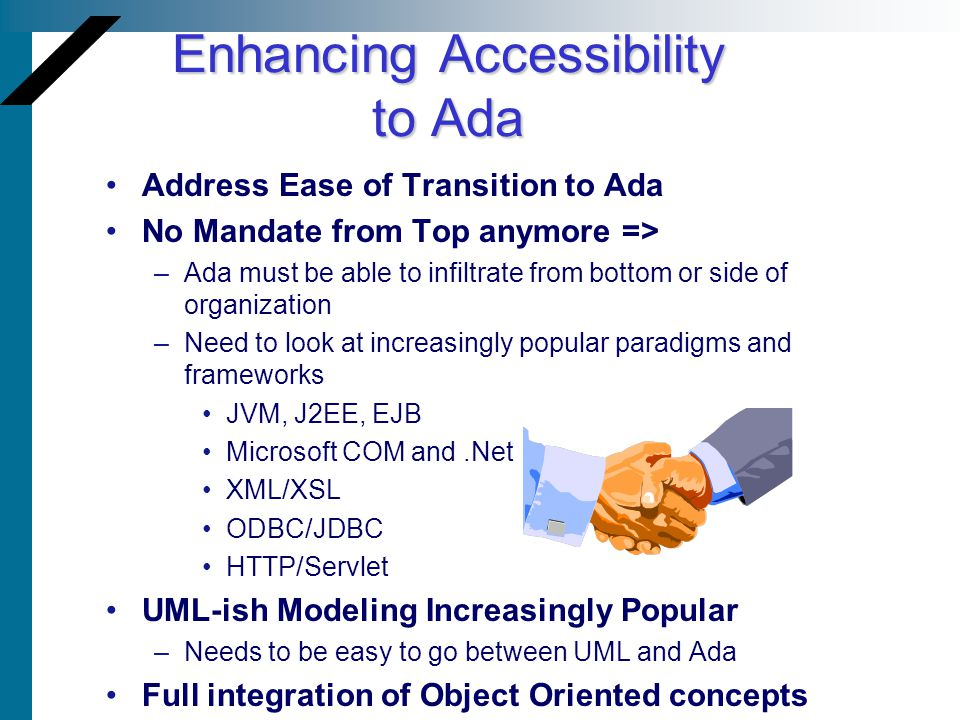 Enhancing Accessibility to Ada Address Ease of Transition to Ada No Mandate from Top anymore => –Ada must be able to infiltrate from bottom or side of organization –Need to look at increasingly popular paradigms and frameworks JVM, J2EE, EJB Microsoft COM and.Net XML/XSL ODBC/JDBC HTTP/Servlet UML-ish Modeling Increasingly Popular –Needs to be easy to go between UML and Ada Full integration of Object Oriented concepts