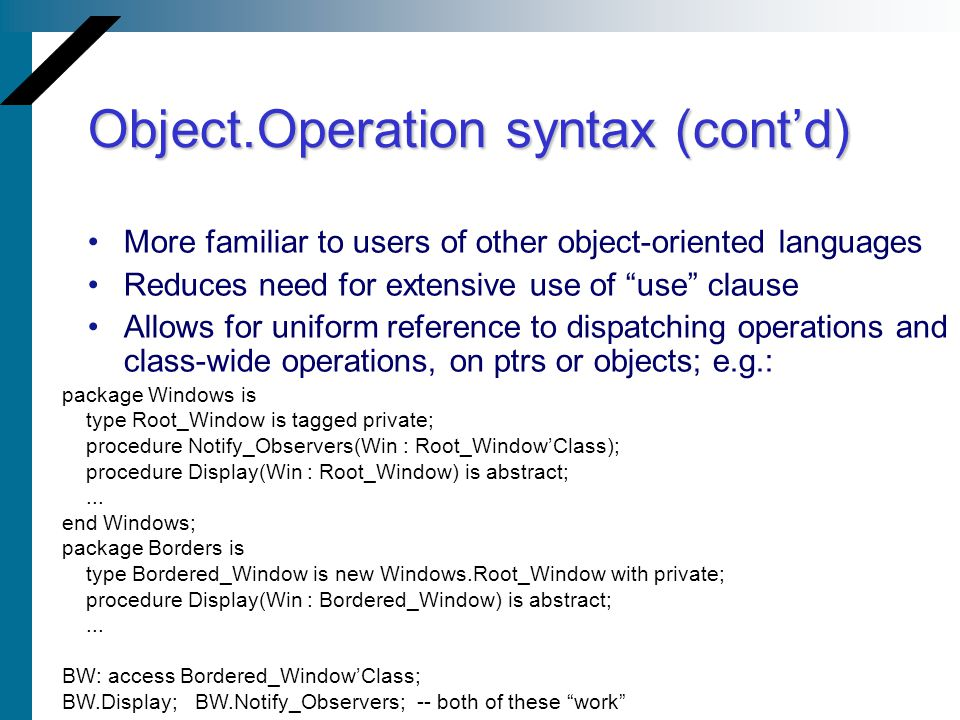 Object.Operation syntax (contd) More familiar to users of other object-oriented languages Reduces need for extensive use of use clause Allows for uniform reference to dispatching operations and class-wide operations, on ptrs or objects; e.g.: package Windows is type Root_Window is tagged private; procedure Notify_Observers(Win : Root_WindowClass); procedure Display(Win : Root_Window) is abstract;...