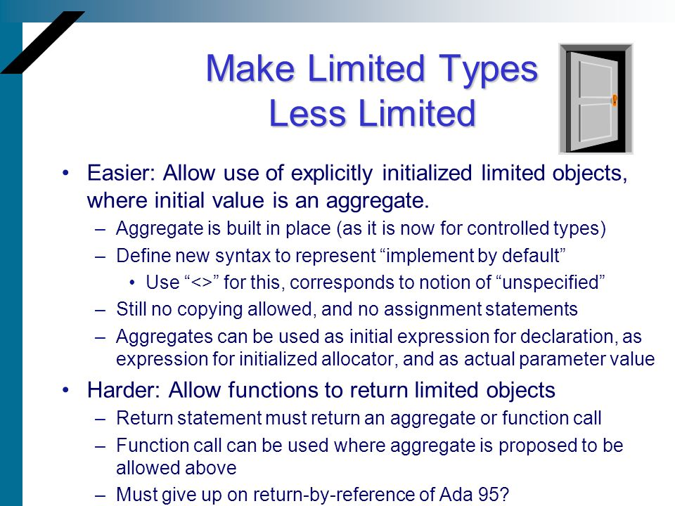 Make Limited Types Less Limited Easier: Allow use of explicitly initialized limited objects, where initial value is an aggregate. –Aggregate is built