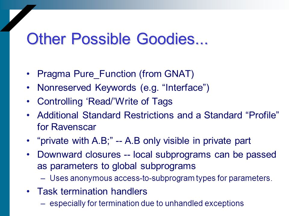 Other Possible Goodies... Pragma Pure_Function (from GNAT) Nonreserved Keywords (e.g. Interface) Controlling Read/Write of Tags Additional Standard Re