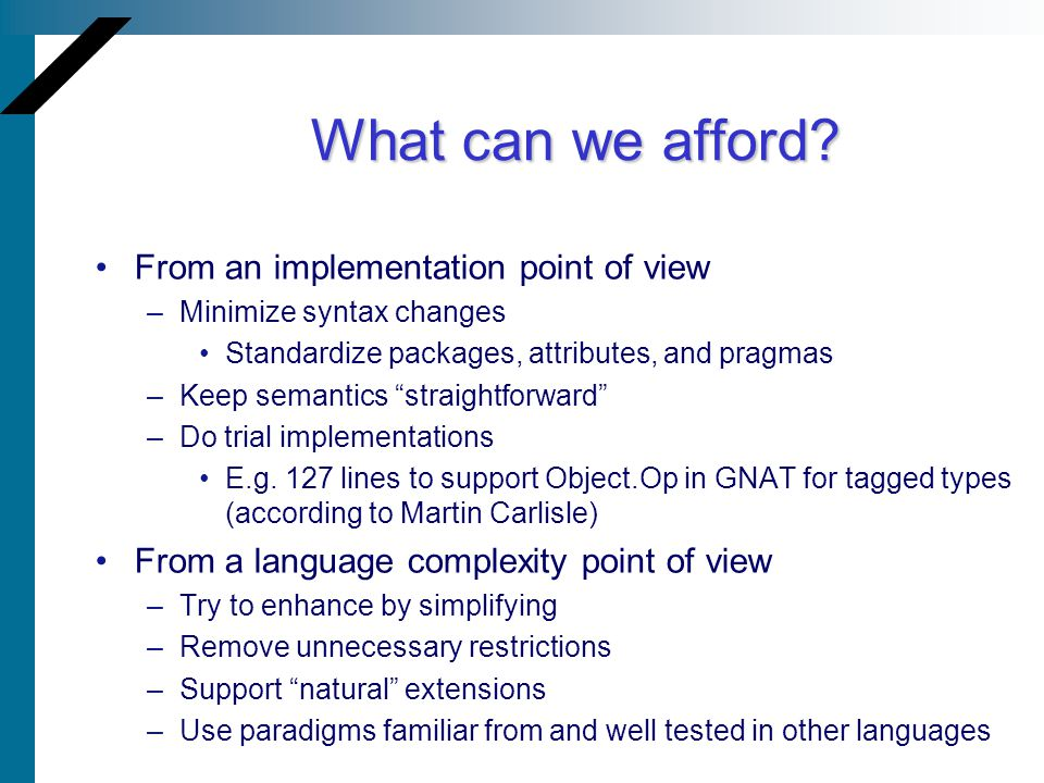 What can we afford? From an implementation point of view –Minimize syntax changes Standardize packages, attributes, and pragmas –Keep semantics straig