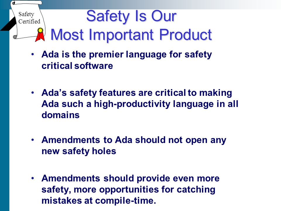 Safety Is Our Most Important Product Ada is the premier language for safety critical software Adas safety features are critical to making Ada such a high-productivity language in all domains Amendments to Ada should not open any new safety holes Amendments should provide even more safety, more opportunities for catching mistakes at compile-time.