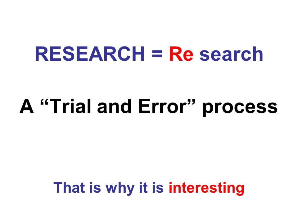 RESEARCH = Re search A Trial and Error process That is why it is interesting
