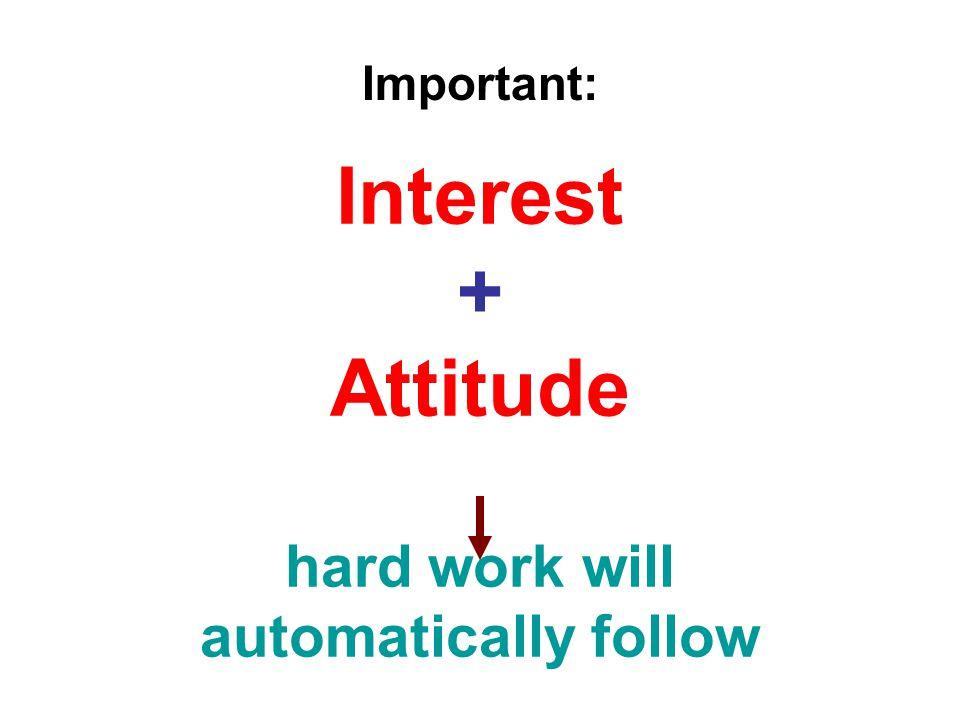 Interest + Attitude hard work will automatically follow Important: