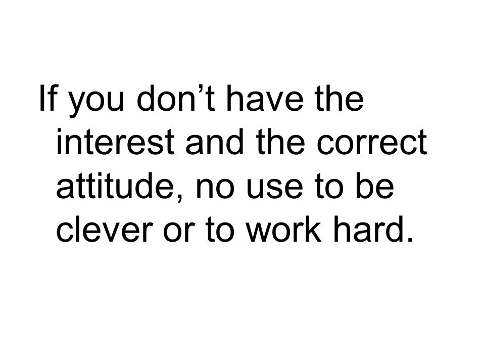 If you dont have the interest and the correct attitude, no use to be clever or to work hard.