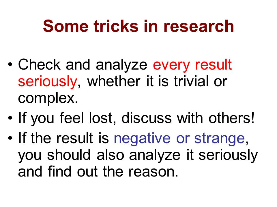 Some tricks in research Check and analyze every result seriously, whether it is trivial or complex. If you feel lost, discuss with others! If the resu