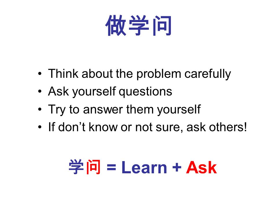 Think about the problem carefully Ask yourself questions Try to answer them yourself If dont know or not sure, ask others.