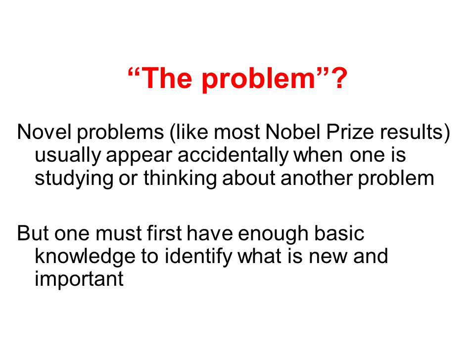 The problem? Novel problems (like most Nobel Prize results) usually appear accidentally when one is studying or thinking about another problem But one