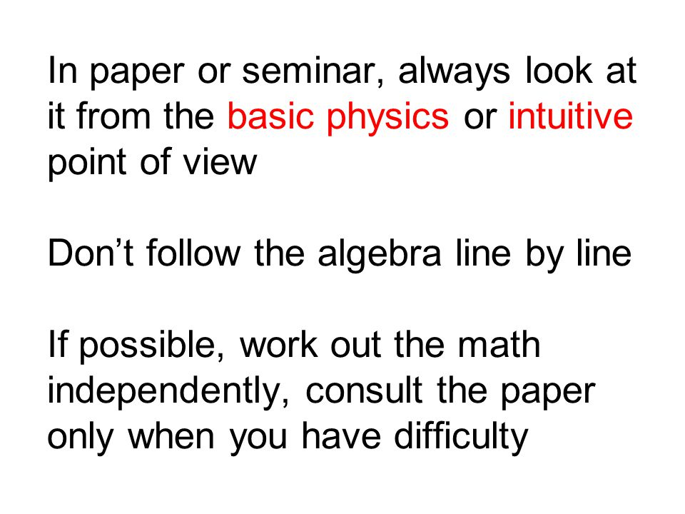 In paper or seminar, always look at it from the basic physics or intuitive point of view Dont follow the algebra line by line If possible, work out the math independently, consult the paper only when you have difficulty