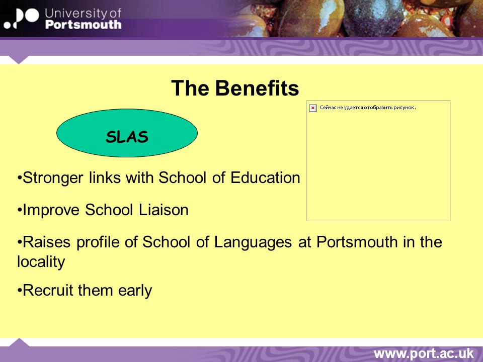 www.port.ac.uk The Benefits SLAS Stronger links with School of Education Improve School Liaison Raises profile of School of Languages at Portsmouth in the locality Recruit them early
