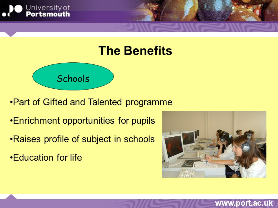 www.port.ac.uk The Benefits Schools Part of Gifted and Talented programme Enrichment opportunities for pupils Raises profile of subject in schools Education for life
