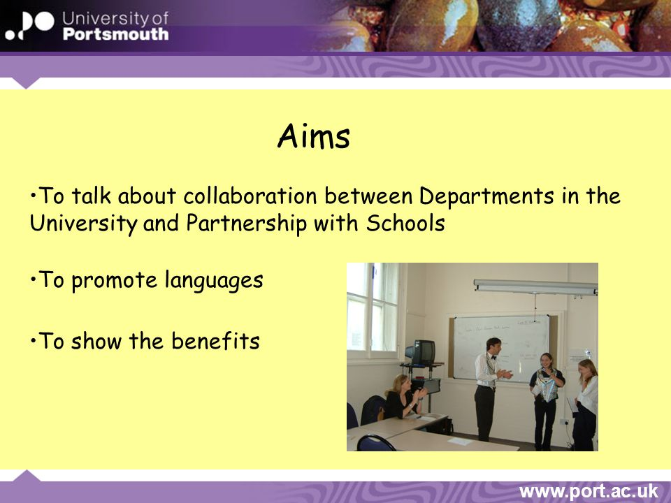 www.port.ac.uk To talk about collaboration between Departments in the University and Partnership with Schools To show the benefits To promote languages Aims