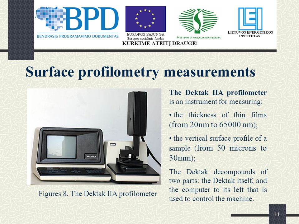 11 Surface profilometry measurements The Dektak IIA profilometer is an instrument for measuring: the thickness of thin films ( from 20nm to nm ); the vertical surface profile of a sample ( from 50 microns to 30mm ); The Dektak decompounds of two parts: the Dektak itself, and the computer to its left that is used to control the machine.