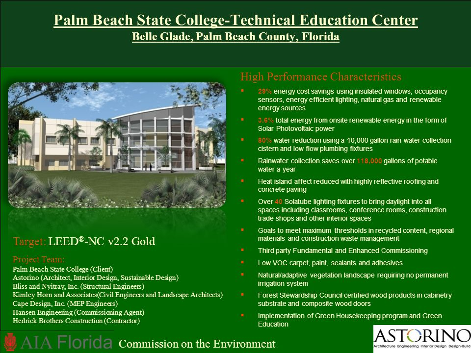 Palm Beach State College-Technical Education Center Belle Glade, Palm Beach County, Florida High Performance Characteristics 29% energy cost savings using insulated windows, occupancy sensors, energy efficient lighting, natural gas and renewable energy sources 3.6% total energy from onsite renewable energy in the form of Solar Photovoltaic power 80% water reduction using a 10,000 gallon rain water collection cistern and low flow plumbing fixtures Rainwater collection saves over 118,000 gallons of potable water a year Heat island affect reduced with highly reflective roofing and concrete paving Over 40 Solatube lighting fixtures to bring daylight into all spaces including classrooms, conference rooms, construction trade shops and other interior spaces Goals to meet maximum thresholds in recycled content, regional materials and construction waste management Third party Fundamental and Enhanced Commissioning Low VOC carpet, paint, sealants and adhesives Natural/adaptive vegetation landscape requiring no permanent irrigation system Forest Stewardship Council certified wood products in cabinetry substrate and composite wood doors Implementation of Green Housekeeping program and Green Education Target: LEED ® -NC v2.2 Gold Project Team: Palm Beach State College (Client) Astorino (Architect, Interior Design, Sustainable Design) Bliss and Nyitray, Inc.