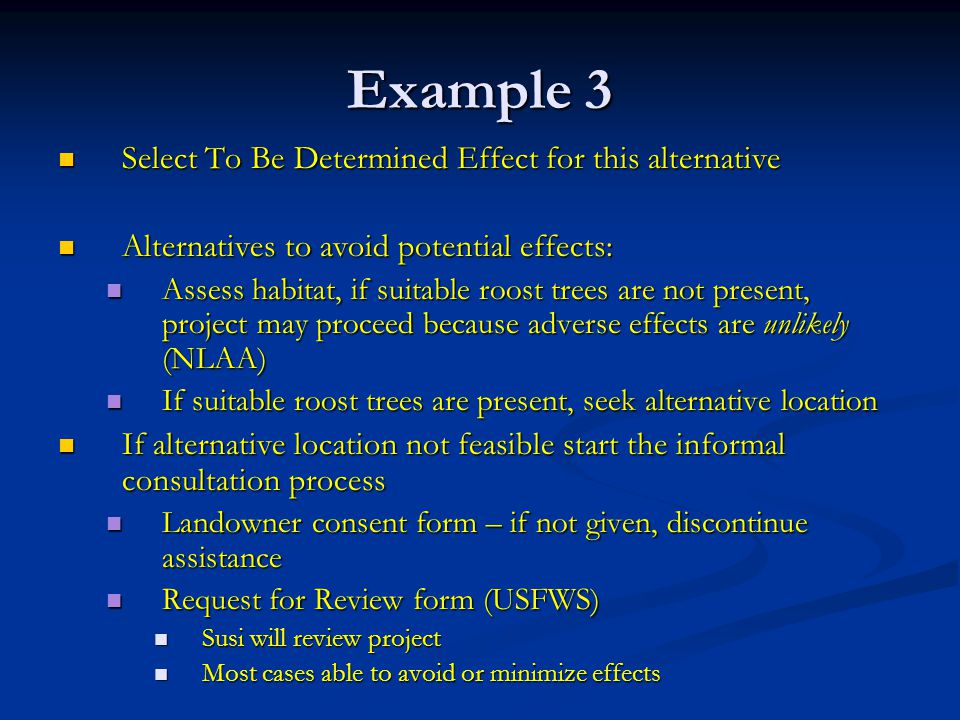 Example 3 Select To Be Determined Effect for this alternative Select To Be Determined Effect for this alternative Alternatives to avoid potential effects: Alternatives to avoid potential effects: Assess habitat, if suitable roost trees are not present, project may proceed because adverse effects are unlikely (NLAA) Assess habitat, if suitable roost trees are not present, project may proceed because adverse effects are unlikely (NLAA) If suitable roost trees are present, seek alternative location If suitable roost trees are present, seek alternative location If alternative location not feasible start the informal consultation process If alternative location not feasible start the informal consultation process Landowner consent form – if not given, discontinue assistance Landowner consent form – if not given, discontinue assistance Request for Review form (USFWS) Request for Review form (USFWS) Susi will review project Susi will review project Most cases able to avoid or minimize effects Most cases able to avoid or minimize effects