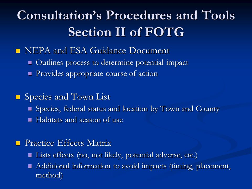 Consultations Procedures and Tools Section II of FOTG NEPA and ESA Guidance Document NEPA and ESA Guidance Document Outlines process to determine potential impact Outlines process to determine potential impact Provides appropriate course of action Provides appropriate course of action Species and Town List Species and Town List Species, federal status and location by Town and County Species, federal status and location by Town and County Habitats and season of use Habitats and season of use Practice Effects Matrix Practice Effects Matrix Lists effects (no, not likely, potential adverse, etc.) Lists effects (no, not likely, potential adverse, etc.) Additional information to avoid impacts (timing, placement, method) Additional information to avoid impacts (timing, placement, method)