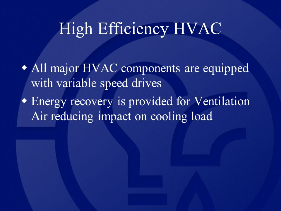 High Efficiency HVAC All major HVAC components are equipped with variable speed drives Energy recovery is provided for Ventilation Air reducing impact