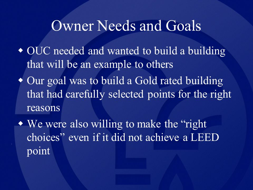 Owner Needs and Goals OUC needed and wanted to build a building that will be an example to others Our goal was to build a Gold rated building that had