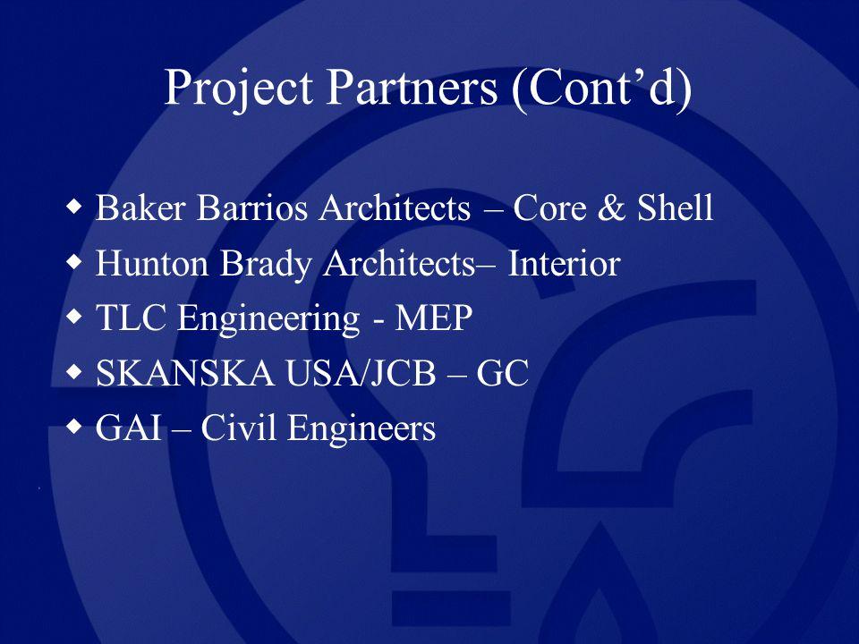 Project Partners (Contd) Baker Barrios Architects – Core & Shell Hunton Brady Architects– Interior TLC Engineering - MEP SKANSKA USA/JCB – GC GAI – Civil Engineers