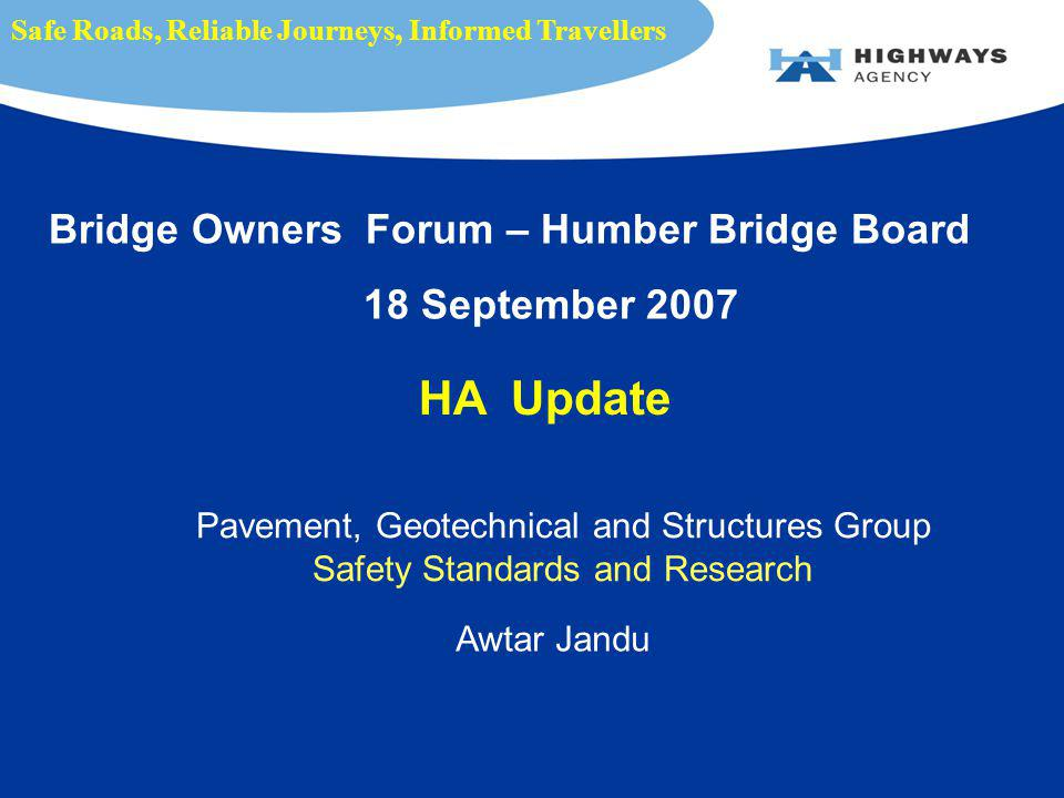 Pavement, Geotechnical and Structures Group Safety Standards and Research Awtar Jandu Safe Roads, Reliable Journeys, Informed Travellers Bridge Owners Forum – Humber Bridge Board 18 September 2007 HA Update