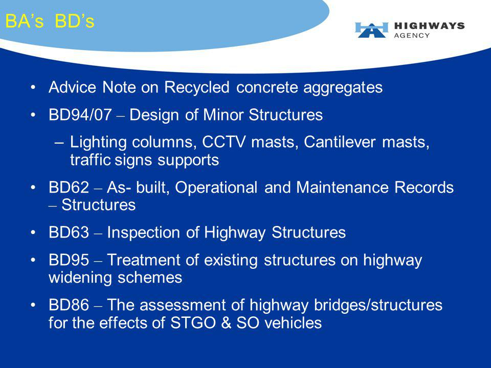 BAs BDs Advice Note on Recycled concrete aggregates BD94/07 – Design of Minor Structures –Lighting columns, CCTV masts, Cantilever masts, traffic signs supports BD62 – As- built, Operational and Maintenance Records – Structures BD63 – Inspection of Highway Structures BD95 – Treatment of existing structures on highway widening schemes BD86 – The assessment of highway bridges/structures for the effects of STGO & SO vehicles