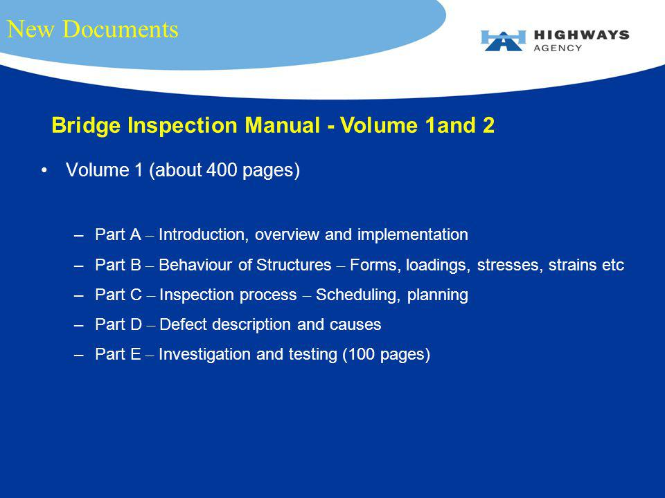New Documents Volume 1 (about 400 pages) –Part A – Introduction, overview and implementation –Part B – Behaviour of Structures – Forms, loadings, stresses, strains etc –Part C – Inspection process – Scheduling, planning –Part D – Defect description and causes –Part E – Investigation and testing (100 pages) Bridge Inspection Manual - Volume 1and 2