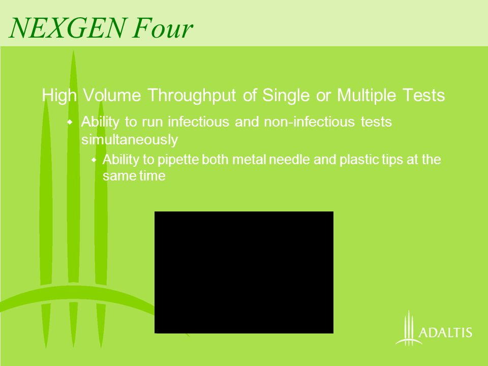 NEXGEN Four High Volume Throughput of Single or Multiple Tests Ability to run infectious and non-infectious tests simultaneously Ability to pipette bo