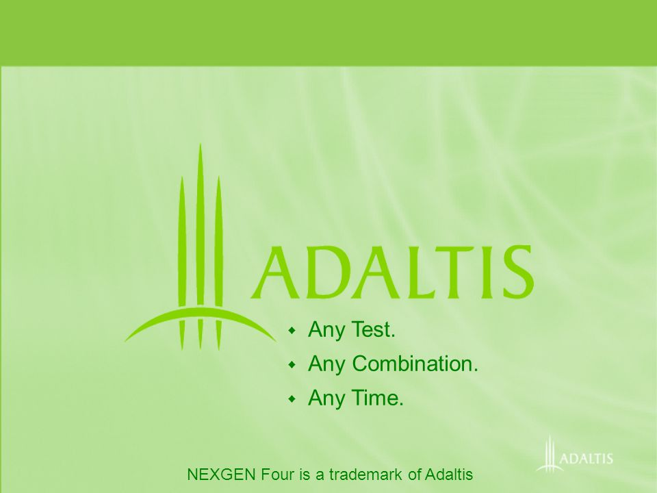 NEXGEN Four is a trademark of Adaltis Any Test. Any Combination. Any Time.