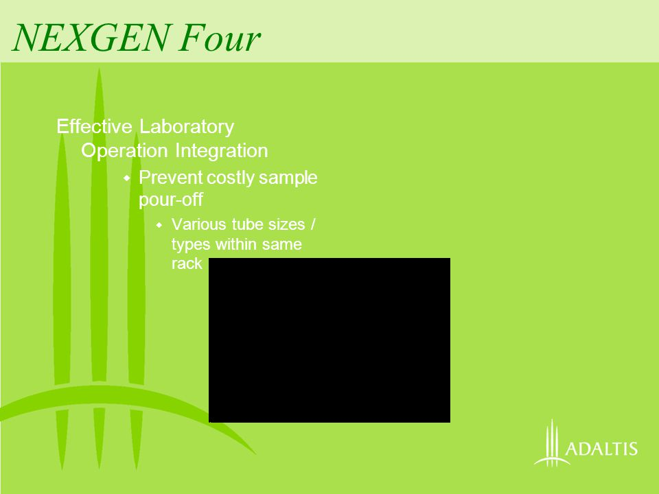 NEXGEN Four Effective Laboratory Operation Integration Prevent costly sample pour-off Various tube sizes / types within same rack