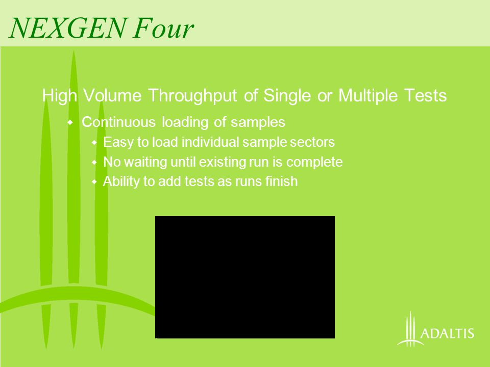 NEXGEN Four High Volume Throughput of Single or Multiple Tests Continuous loading of samples Easy to load individual sample sectors No waiting until existing run is complete Ability to add tests as runs finish Minimized timing conflicts of processing steps Run more assays at one time Process more samples of the same assay